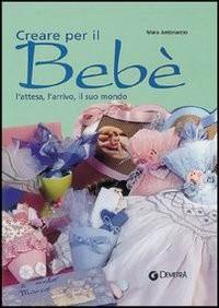 Creare per il bebé. L\'attesa, l\'arrivo, il suo mondo