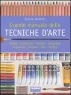 Grande manuale delle tecniche d'arte. Matita, carboncino, pastello, sanguigna, acquerello, tempera, olio, acrilico