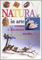 Natura in arte. Creare e decorare con pigne, zucche, fiori, foglie, piante e...