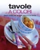 Tavole a colori. Idee e decori per rendere unica la tua tavola