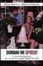 Domani mi sposo! Il manuale completo per un perfetto matrimonio low cost
