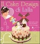 Il cake design di Lalla. Guida passo passo alla decorazione di torte da sogno