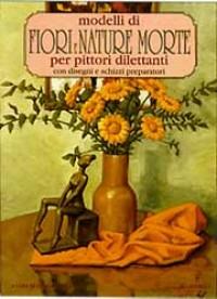 Modelli di fiori e nature morte per pittori dilettanti. Con disegni e schizzi preparatori