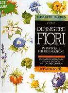 Come dipingere fiori in pittura e decorazione. Guida d\'informazione visiva e tecniche pittoriche correnti