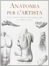 Anatomia per l\'artista. Una guida completa per disegnare il corpo umano