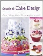 Scuola di cake design. Oltre 150 tecniche e 80 meravigliosi progetti